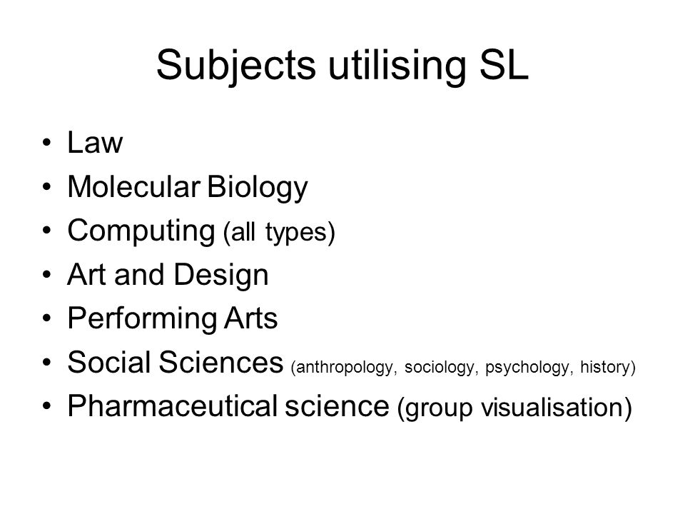 Subjects utilising SL Law Molecular Biology Computing (all types) Art and Design Performing Arts Social Sciences (anthropology, sociology, psychology, history) Pharmaceutical science (group visualisation)
