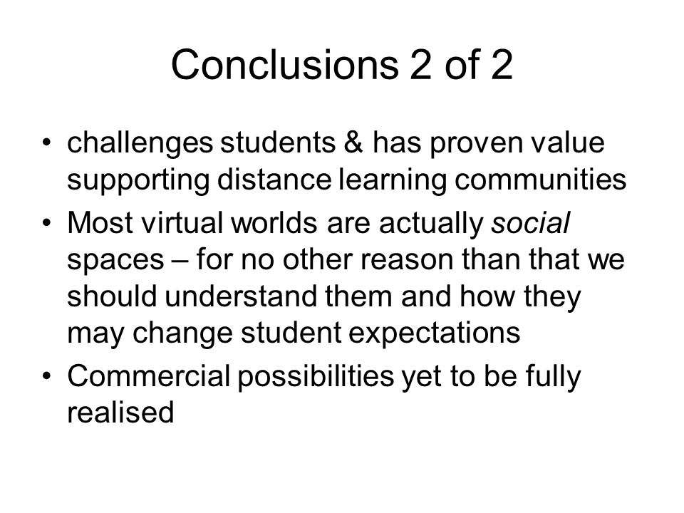 Conclusions 2 of 2 challenges students & has proven value supporting distance learning communities Most virtual worlds are actually social spaces – for no other reason than that we should understand them and how they may change student expectations Commercial possibilities yet to be fully realised