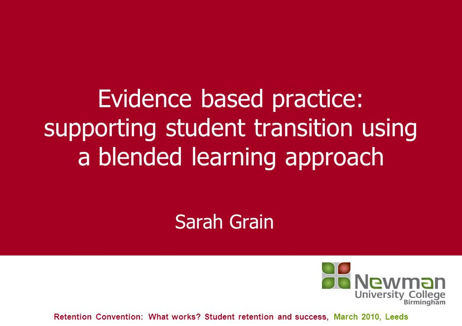 Evidence based practice: supporting student transition using a blended learning approach Sarah Grain Retention Convention: What works.