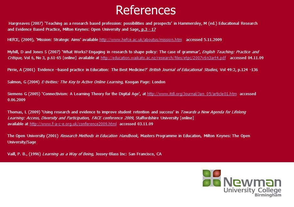 References Hargreaves (2007) Teaching as a research based profession: possibilities and prospects in Hammersley, M (ed.) Educational Research and Evidence Based Practice, Milton Keynes: Open University and Sage, p.3 - 17 HEfCE, (2009), Mission: Strategic Aims available http://www.hefce.ac.uk/aboutus/mission.htm accessed 5.11.2009http://www.hefce.ac.uk/aboutus/mission.htm Myhill, D and Jones S (2007) What Works.