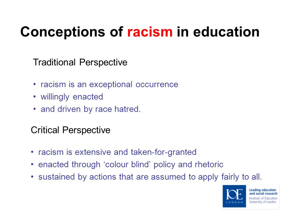 Conceptions of racism in education Traditional Perspective racism is an exceptional occurrence willingly enacted and driven by race hatred.