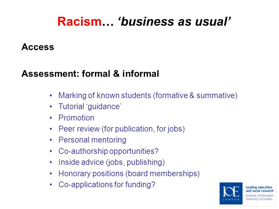 Racism… business as usual Access Assessment: formal & informal Marking of known students (formative & summative) Tutorial guidance Promotion Peer review (for publication, for jobs) Personal mentoring Co-authorship opportunities.