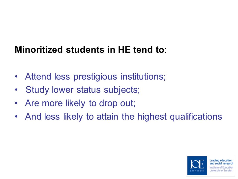 Minoritized students in HE tend to: Attend less prestigious institutions; Study lower status subjects; Are more likely to drop out; And less likely to attain the highest qualifications