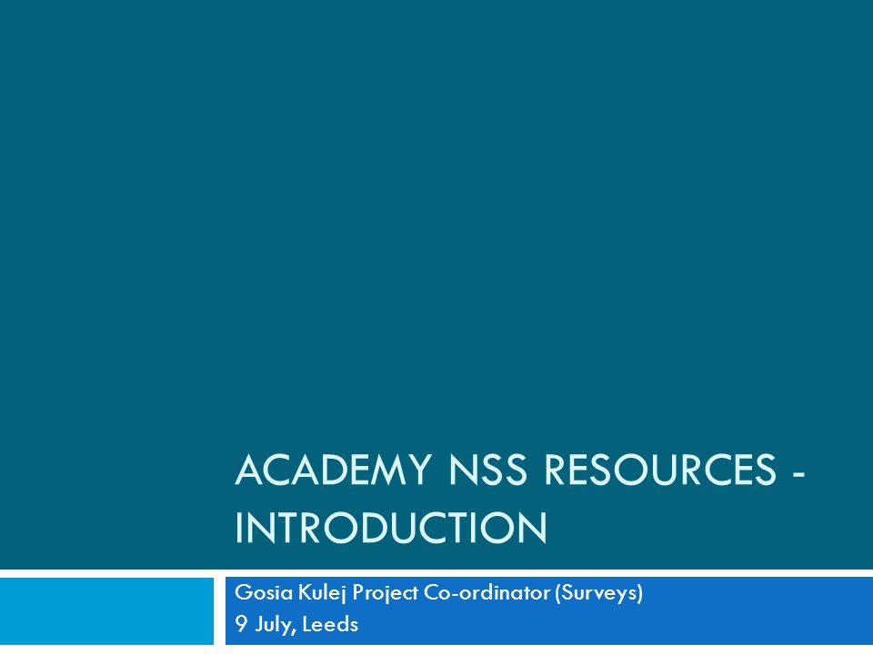 ACADEMY NSS RESOURCES - INTRODUCTION Gosia Kulej Project Co-ordinator (Surveys) 9 July, Leeds