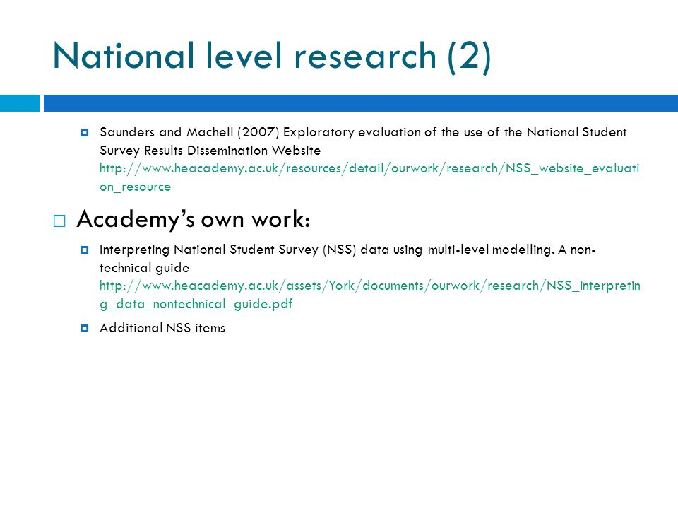 National level research (2) Saunders and Machell (2007) Exploratory evaluation of the use of the National Student Survey Results Dissemination Website http://www.heacademy.ac.uk/resources/detail/ourwork/research/NSS_website_evaluati on_resource Academys own work: Interpreting National Student Survey (NSS) data using multi-level modelling.