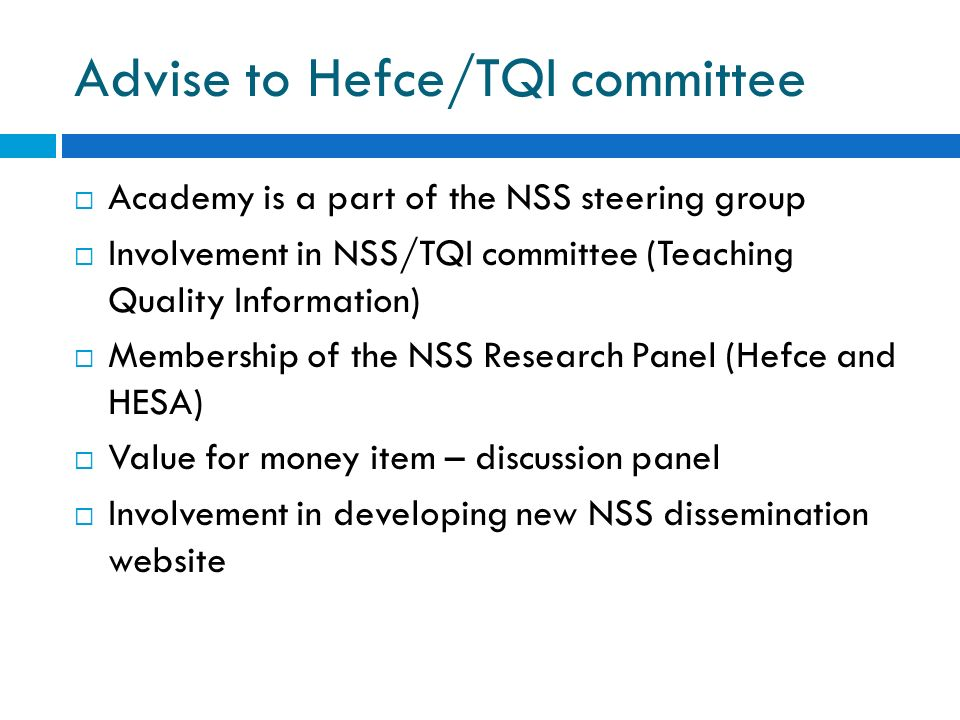 Advise to Hefce/TQI committee Academy is a part of the NSS steering group Involvement in NSS/TQI committee (Teaching Quality Information) Membership of the NSS Research Panel (Hefce and HESA) Value for money item – discussion panel Involvement in developing new NSS dissemination website