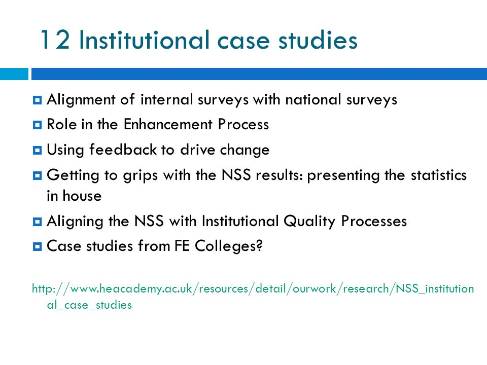 12 Institutional case studies Alignment of internal surveys with national surveys Role in the Enhancement Process Using feedback to drive change Getting to grips with the NSS results: presenting the statistics in house Aligning the NSS with Institutional Quality Processes Case studies from FE Colleges.