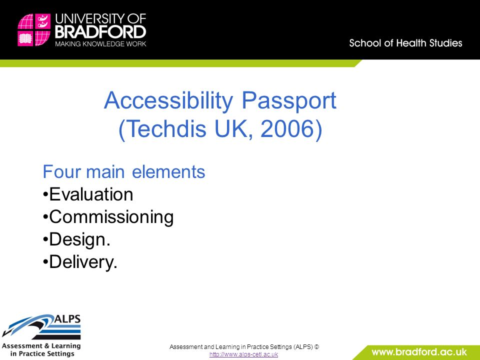 Assessment and Learning in Practice Settings (ALPS) © http://www.alps-cetl.ac.uk Accessibility Passport (Techdis UK, 2006) Four main elements Evaluation Commissioning Design.