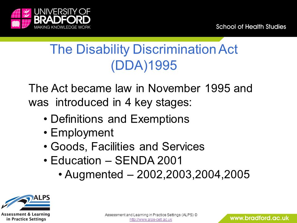 Assessment and Learning in Practice Settings (ALPS) © http://www.alps-cetl.ac.uk The Disability Discrimination Act (DDA)1995 The Act became law in November 1995 and was introduced in 4 key stages: Definitions and Exemptions Employment Goods, Facilities and Services Education – SENDA 2001 Augmented – 2002,2003,2004,2005