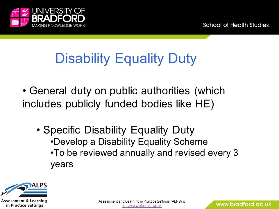 Assessment and Learning in Practice Settings (ALPS) © http://www.alps-cetl.ac.uk Disability Equality Duty General duty on public authorities (which includes publicly funded bodies like HE) Specific Disability Equality Duty Develop a Disability Equality Scheme To be reviewed annually and revised every 3 years