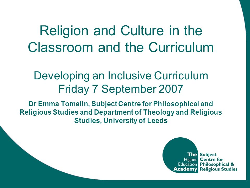 Religion and Culture in the Classroom and the Curriculum Developing an Inclusive Curriculum Friday 7 September 2007 Dr Emma Tomalin, Subject Centre for Philosophical and Religious Studies and Department of Theology and Religious Studies, University of Leeds