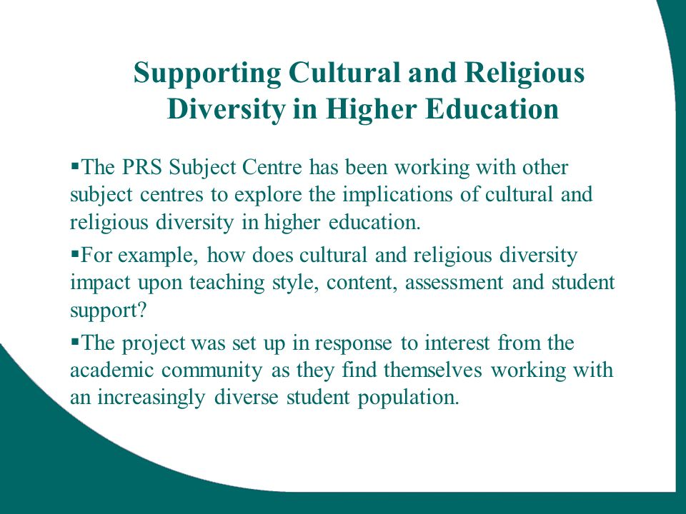 Supporting Cultural and Religious Diversity in Higher Education The PRS Subject Centre has been working with other subject centres to explore the implications of cultural and religious diversity in higher education.