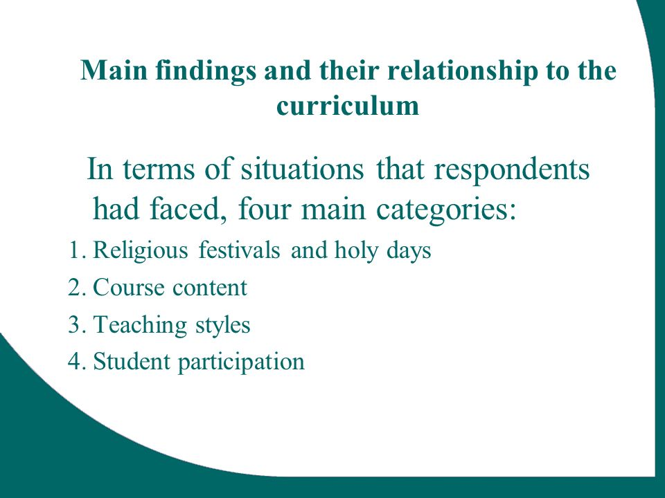 Main findings and their relationship to the curriculum In terms of situations that respondents had faced, four main categories: 1.Religious festivals and holy days 2.Course content 3.Teaching styles 4.Student participation