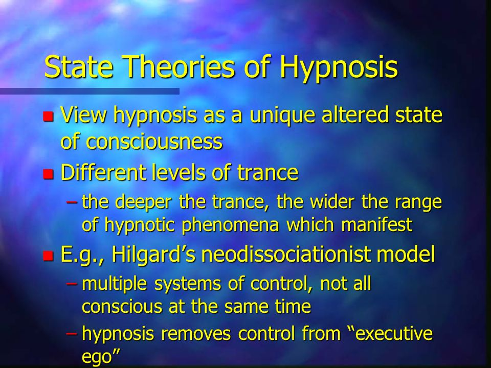 State Theories of Hypnosis n View hypnosis as a unique altered state of consciousness n Different levels of trance –the deeper the trance, the wider the range of hypnotic phenomena which manifest n E.g., Hilgards neodissociationist model –multiple systems of control, not all conscious at the same time –hypnosis removes control from executive ego