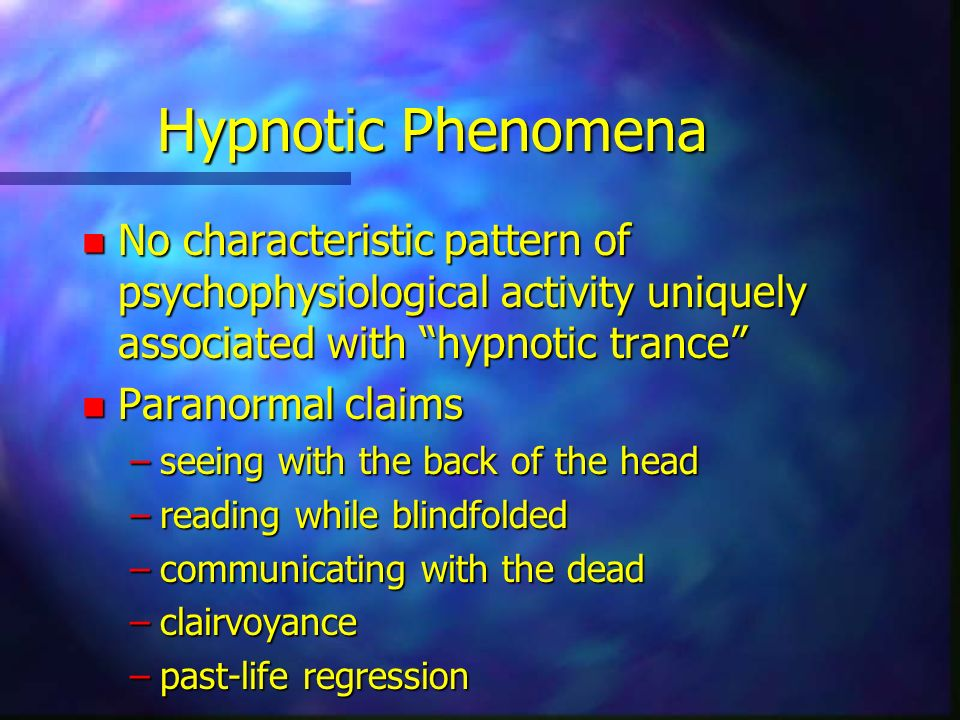 Hypnotic Phenomena n No characteristic pattern of psychophysiological activity uniquely associated with hypnotic trance n Paranormal claims –seeing with the back of the head –reading while blindfolded –communicating with the dead –clairvoyance –past-life regression