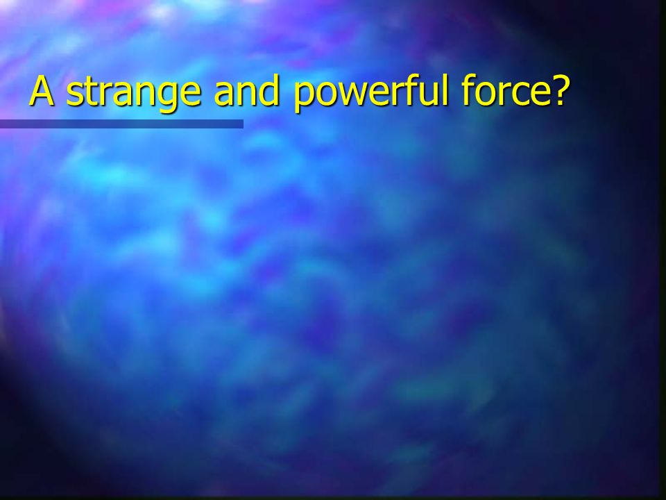 A strange and powerful force