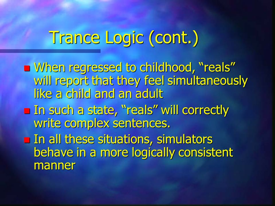 Trance Logic (cont.) n When regressed to childhood, reals will report that they feel simultaneously like a child and an adult n In such a state, reals will correctly write complex sentences.