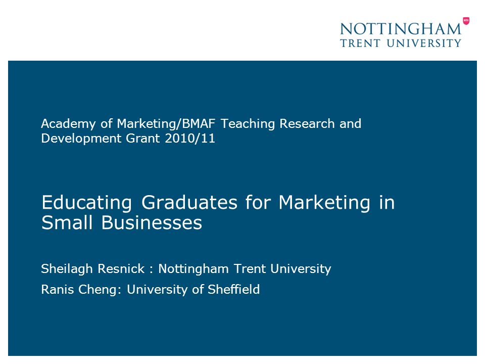 Academy of Marketing/BMAF Teaching Research and Development Grant 2010/11 search and Development Grant 2010/11 Educating Graduates for Marketing in Small Businesses Sheilagh Resnick : Nottingham Trent University Ranis Cheng: University of Sheffield