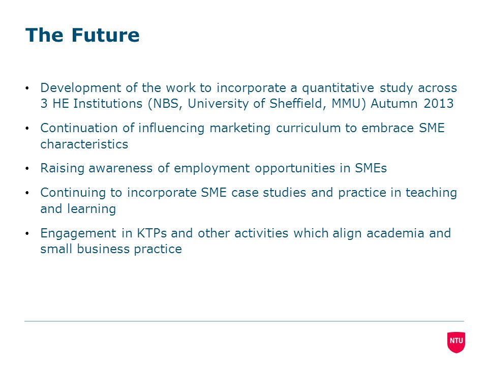 The Future Development of the work to incorporate a quantitative study across 3 HE Institutions (NBS, University of Sheffield, MMU) Autumn 2013 Continuation of influencing marketing curriculum to embrace SME characteristics Raising awareness of employment opportunities in SMEs Continuing to incorporate SME case studies and practice in teaching and learning Engagement in KTPs and other activities which align academia and small business practice