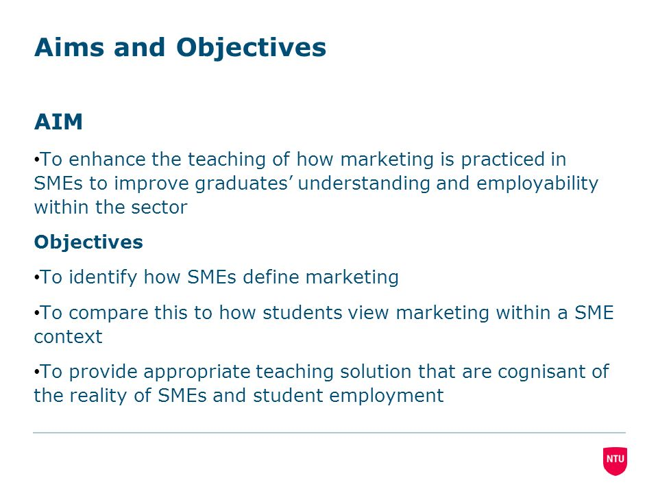 Aims and Objectives AIM To enhance the teaching of how marketing is practiced in SMEs to improve graduates understanding and employability within the sector Objectives To identify how SMEs define marketing To compare this to how students view marketing within a SME context To provide appropriate teaching solution that are cognisant of the reality of SMEs and student employment