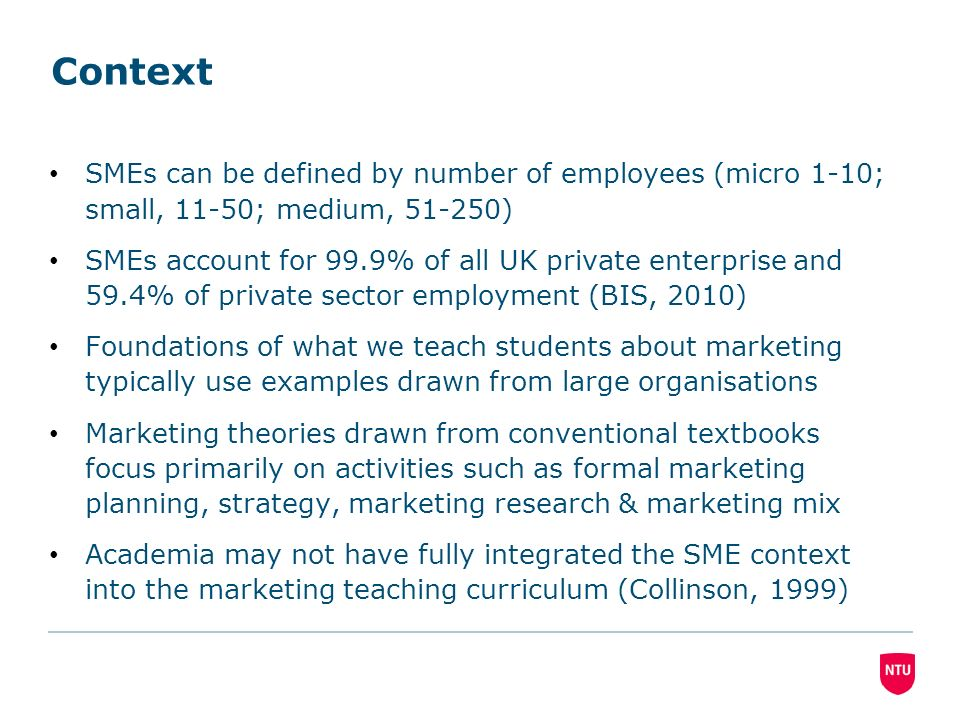 Context SMEs can be defined by number of employees (micro 1-10; small, 11-50; medium, 51-250) SMEs account for 99.9% of all UK private enterprise and 59.4% of private sector employment (BIS, 2010) Foundations of what we teach students about marketing typically use examples drawn from large organisations Marketing theories drawn from conventional textbooks focus primarily on activities such as formal marketing planning, strategy, marketing research & marketing mix Academia may not have fully integrated the SME context into the marketing teaching curriculum (Collinson, 1999)