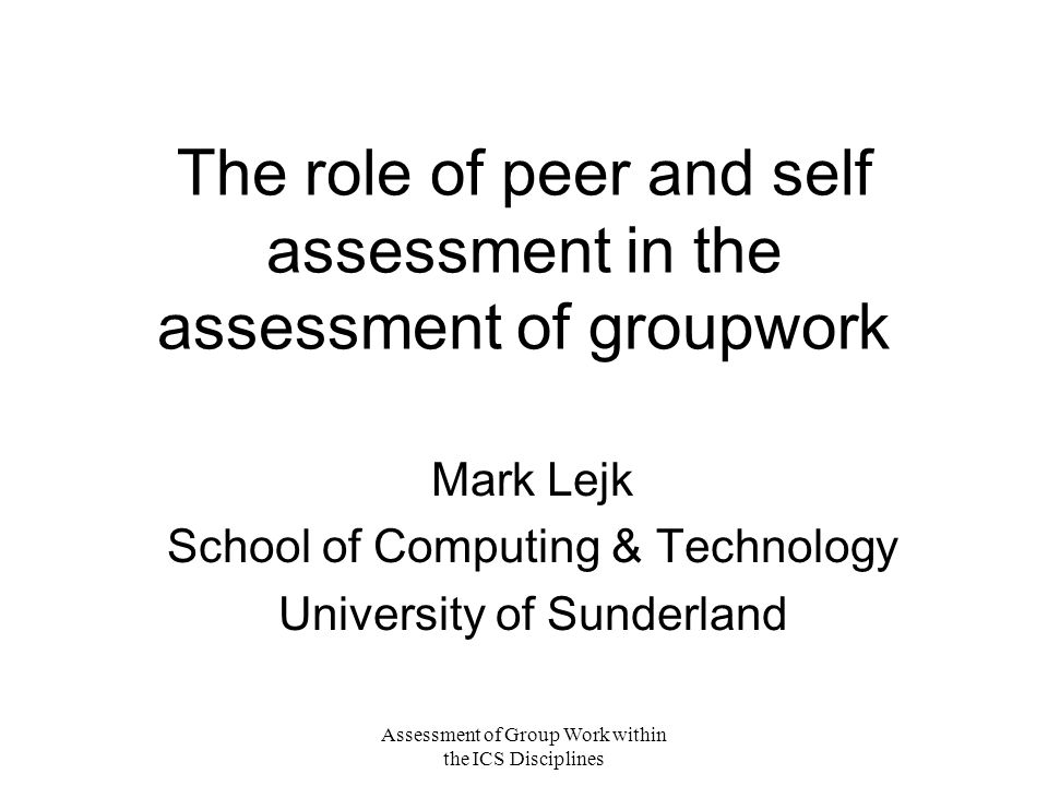 Assessment of Group Work within the ICS Disciplines The role of peer and self assessment in the assessment of groupwork Mark Lejk School of Computing & Technology University of Sunderland