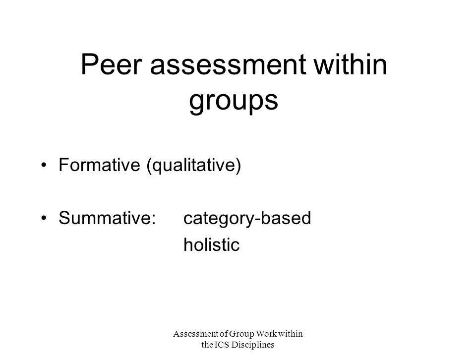 Assessment of Group Work within the ICS Disciplines Peer assessment within groups Formative (qualitative) Summative: category-based holistic