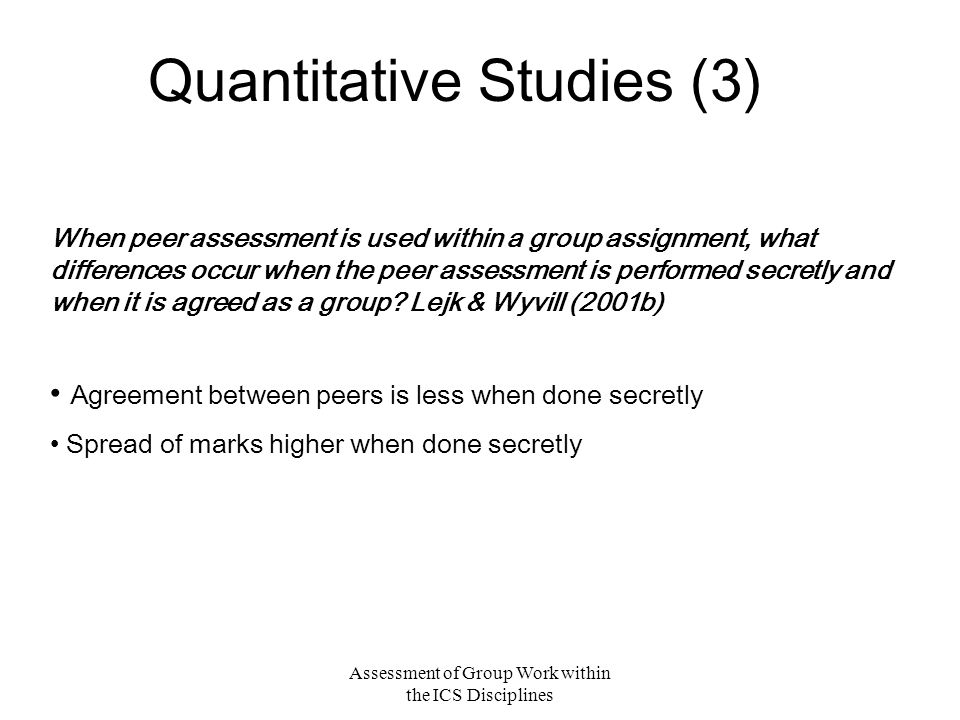 Assessment of Group Work within the ICS Disciplines Quantitative Studies (3) When peer assessment is used within a group assignment, what differences occur when the peer assessment is performed secretly and when it is agreed as a group.