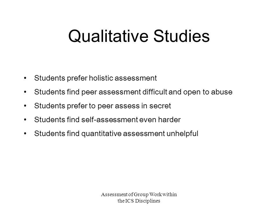 Assessment of Group Work within the ICS Disciplines Qualitative Studies Students prefer holistic assessment Students find peer assessment difficult and open to abuse Students prefer to peer assess in secret Students find self-assessment even harder Students find quantitative assessment unhelpful