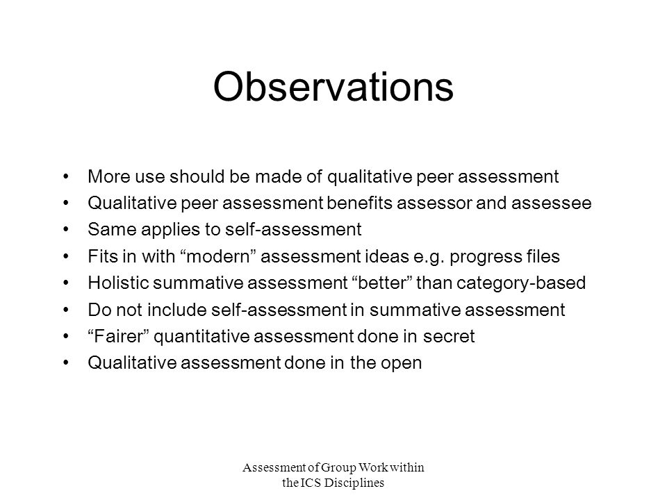 Assessment of Group Work within the ICS Disciplines Observations More use should be made of qualitative peer assessment Qualitative peer assessment benefits assessor and assessee Same applies to self-assessment Fits in with modern assessment ideas e.g.
