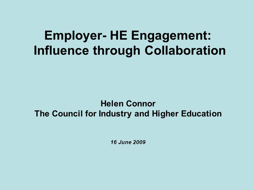 Employer- HE Engagement: Influence through Collaboration Helen Connor The Council for Industry and Higher Education 16 June 2009