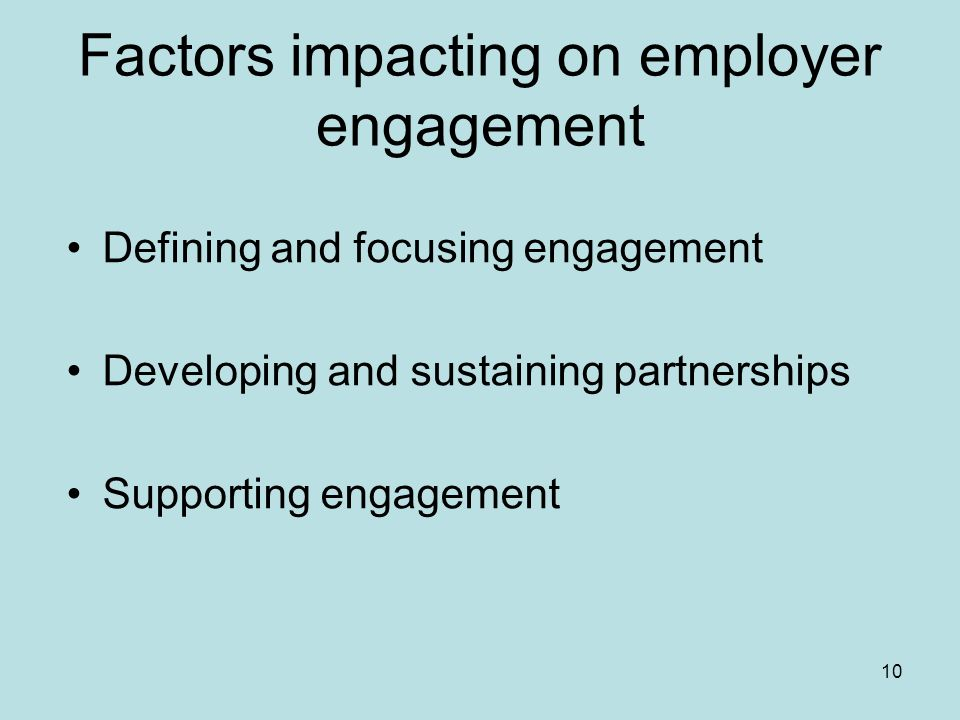 10 Factors impacting on employer engagement Defining and focusing engagement Developing and sustaining partnerships Supporting engagement