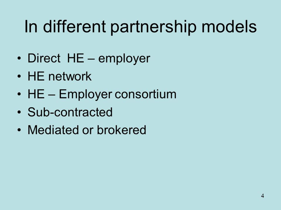 4 In different partnership models Direct HE – employer HE network HE – Employer consortium Sub-contracted Mediated or brokered