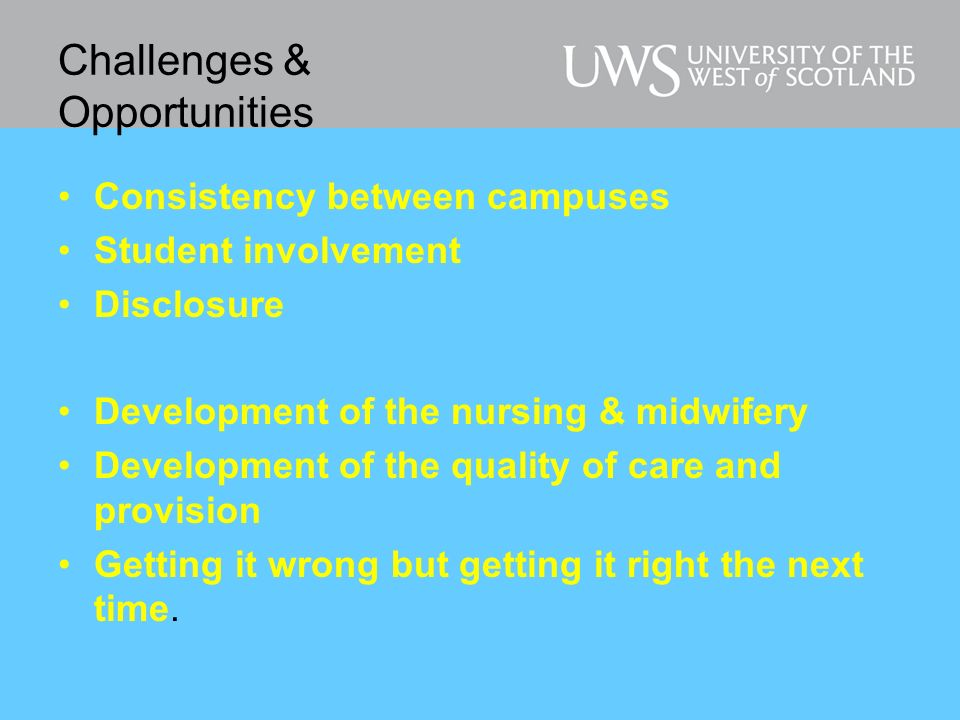 Challenges & Opportunities Consistency between campuses Student involvement Disclosure Development of the nursing & midwifery Development of the quality of care and provision Getting it wrong but getting it right the next time.