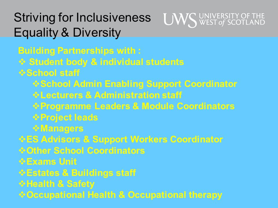 Striving for Inclusiveness Equality & Diversity Building Partnerships with : Student body & individual students School staff School Admin Enabling Support Coordinator Lecturers & Administration staff Programme Leaders & Module Coordinators Project leads Managers ES Advisors & Support Workers Coordinator Other School Coordinators Exams Unit Estates & Buildings staff Health & Safety Occupational Health & Occupational therapy