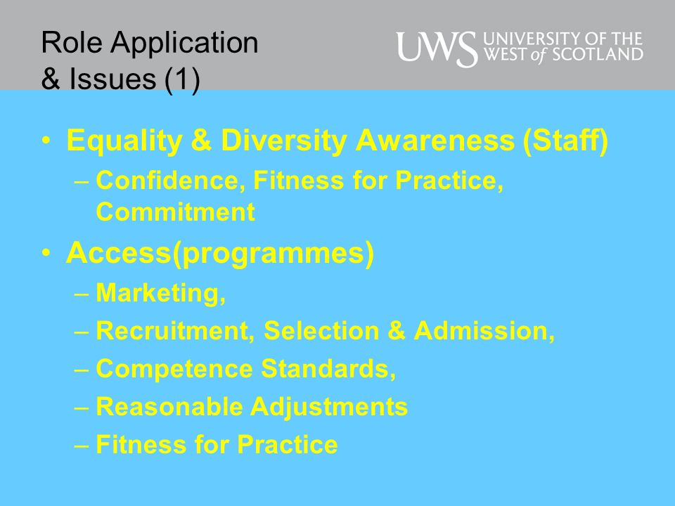 Role Application & Issues (1) Equality & Diversity Awareness (Staff) –Confidence, Fitness for Practice, Commitment Access(programmes) –Marketing, –Recruitment, Selection & Admission, –Competence Standards, –Reasonable Adjustments –Fitness for Practice