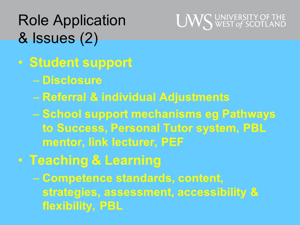 Role Application & Issues (2) Student support –Disclosure –Referral & individual Adjustments –School support mechanisms eg Pathways to Success, Personal Tutor system, PBL mentor, link lecturer, PEF Teaching & Learning –Competence standards, content, strategies, assessment, accessibility & flexibility, PBL