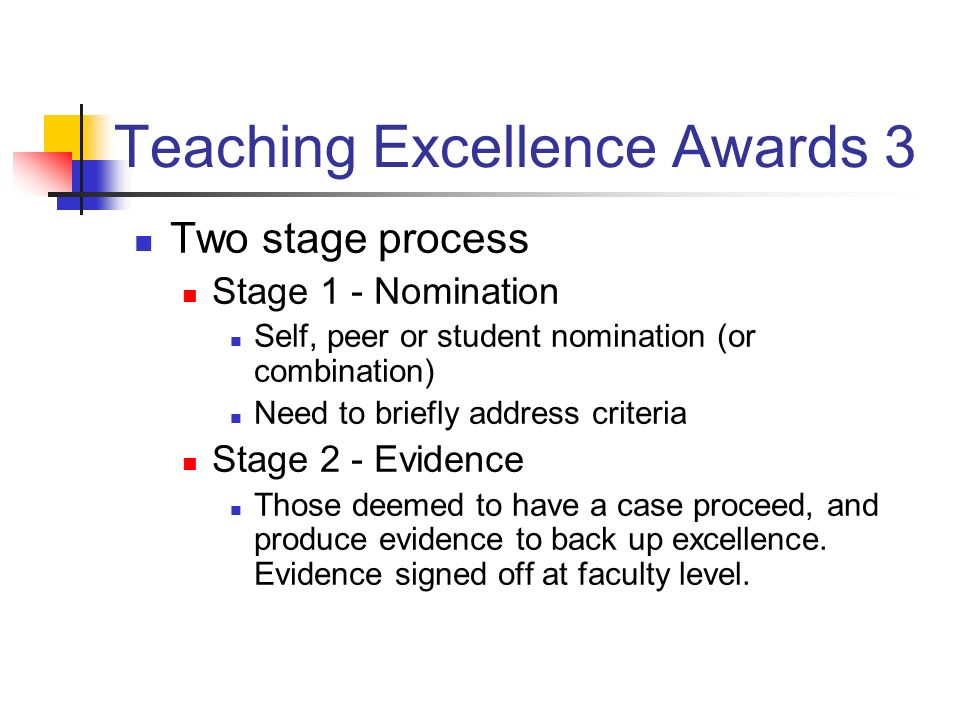 Teaching Excellence Awards 3 Two stage process Stage 1 - Nomination Self, peer or student nomination (or combination) Need to briefly address criteria Stage 2 - Evidence Those deemed to have a case proceed, and produce evidence to back up excellence.