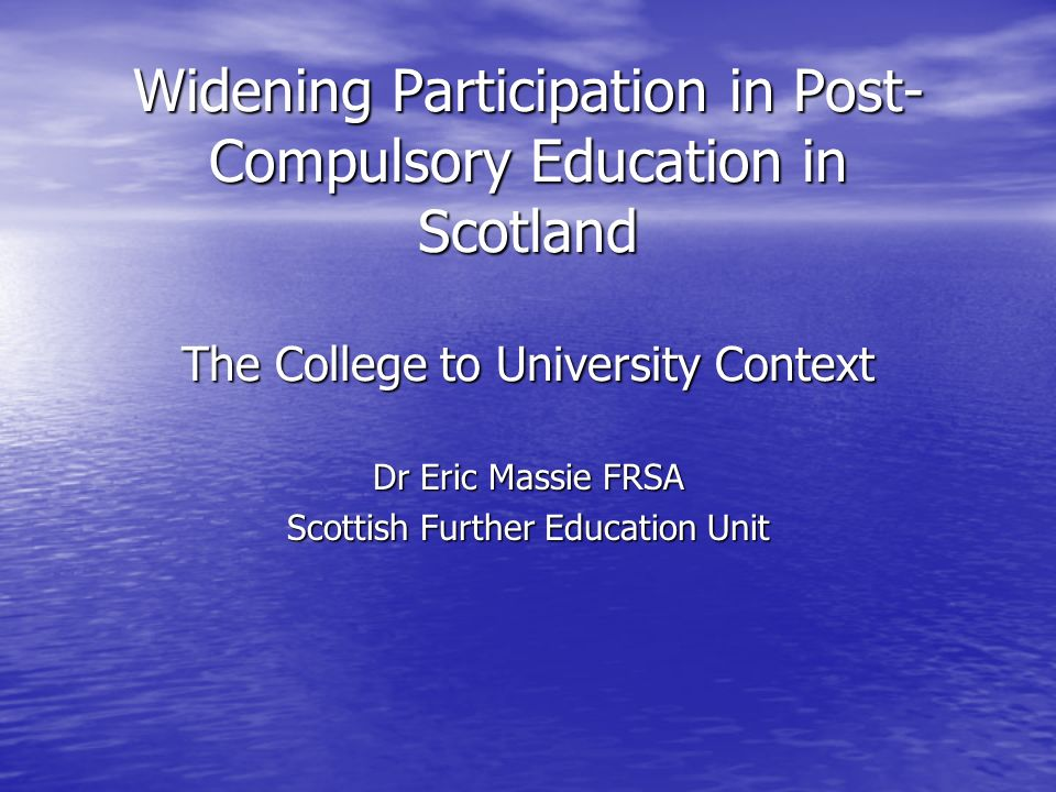 Widening Participation in Post- Compulsory Education in Scotland The College to University Context Dr Eric Massie FRSA Scottish Further Education Unit