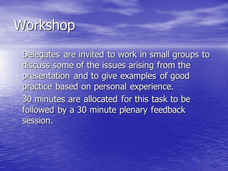 Workshop Delegates are invited to work in small groups to discuss some of the issues arising from the presentation and to give examples of good practice based on personal experience.
