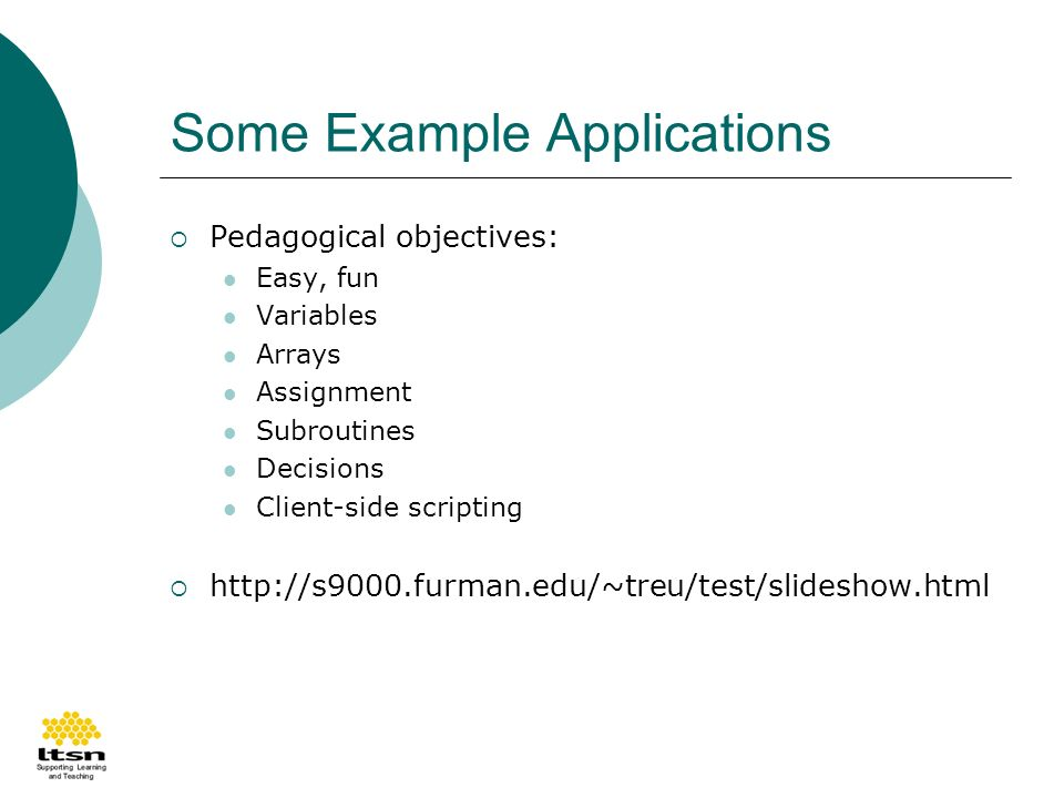 Some Example Applications Pedagogical objectives: Easy, fun Variables Arrays Assignment Subroutines Decisions Client-side scripting http://s9000.furman.edu/~treu/test/slideshow.html