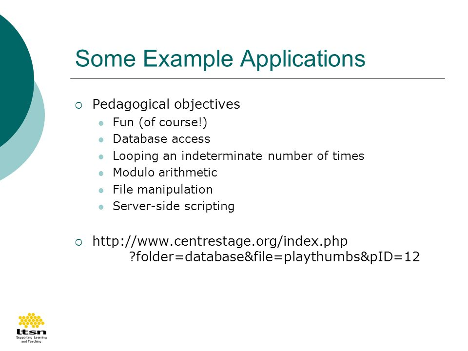 Some Example Applications Pedagogical objectives Fun (of course!) Database access Looping an indeterminate number of times Modulo arithmetic File manipulation Server-side scripting http://www.centrestage.org/index.php folder=database&file=playthumbs&pID=12