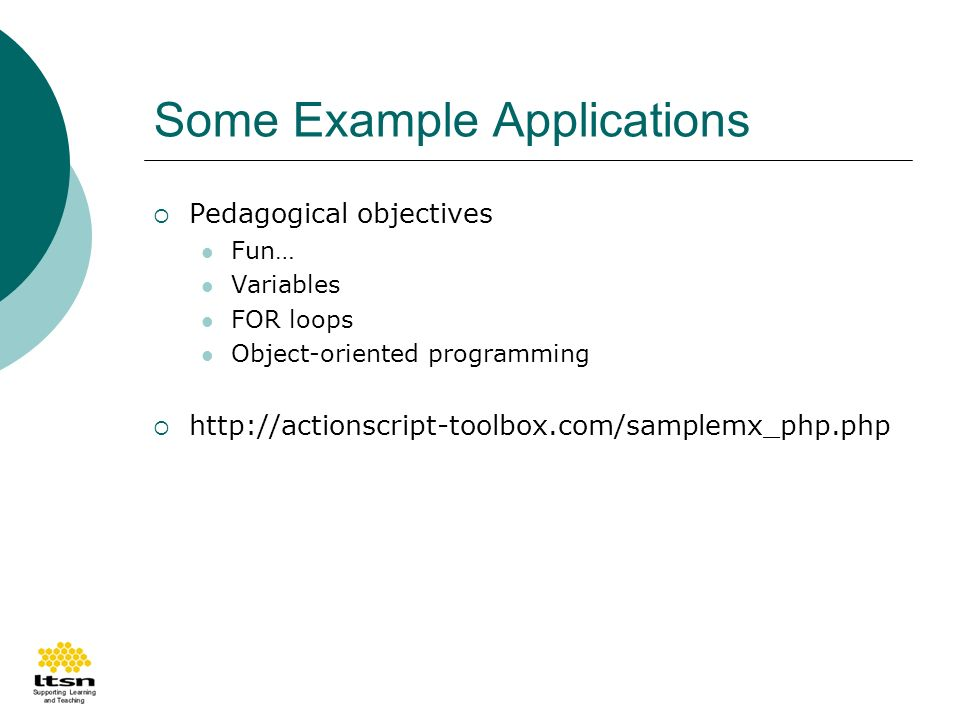Some Example Applications Pedagogical objectives Fun… Variables FOR loops Object-oriented programming http://actionscript-toolbox.com/samplemx_php.php