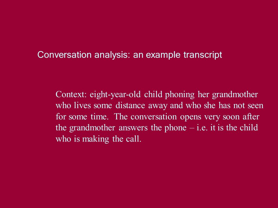 Conversation analysis: an example transcript Context: eight-year-old child phoning her grandmother who lives some distance away and who she has not seen for some time.