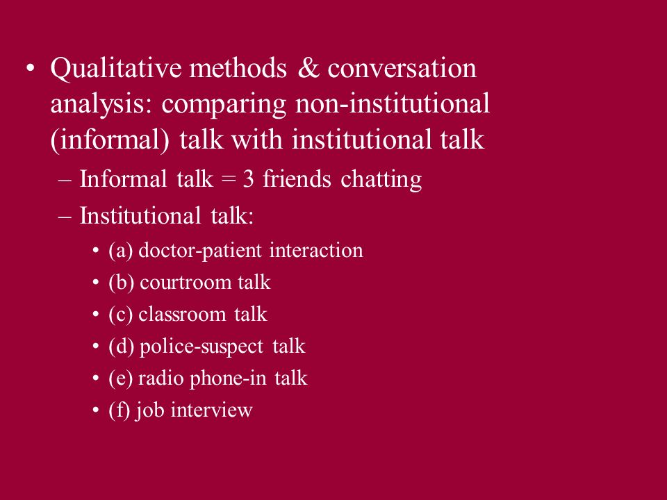 Qualitative methods & conversation analysis: comparing non-institutional (informal) talk with institutional talk –Informal talk = 3 friends chatting –Institutional talk: (a) doctor-patient interaction (b) courtroom talk (c) classroom talk (d) police-suspect talk (e) radio phone-in talk (f) job interview