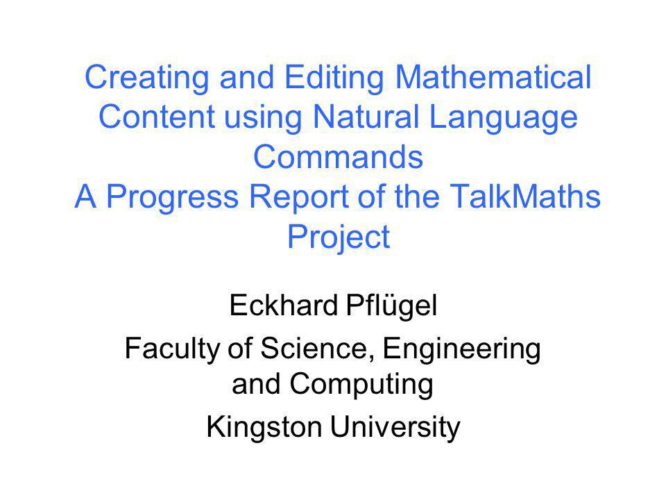 Kingston University Creating and Editing Mathematical Content using Natural Language Commands A Progress Report of the TalkMaths Project Eckhard Pflügel Faculty of Science, Engineering and Computing Kingston University