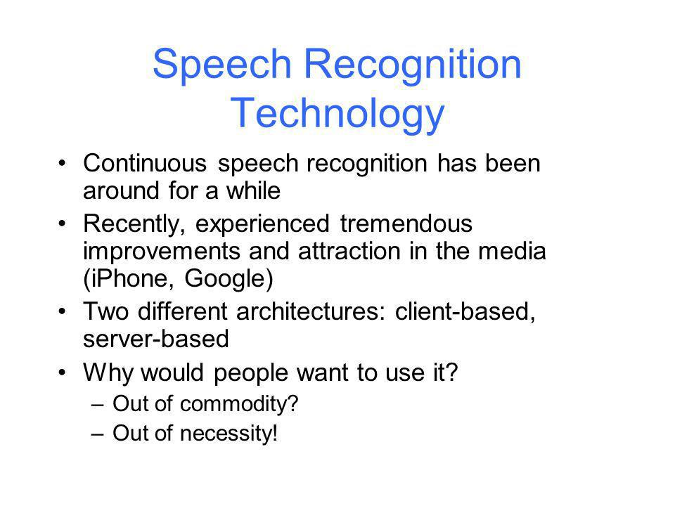 Speech Recognition Technology Continuous speech recognition has been around for a while Recently, experienced tremendous improvements and attraction in the media (iPhone, Google) Two different architectures: client-based, server-based Why would people want to use it.