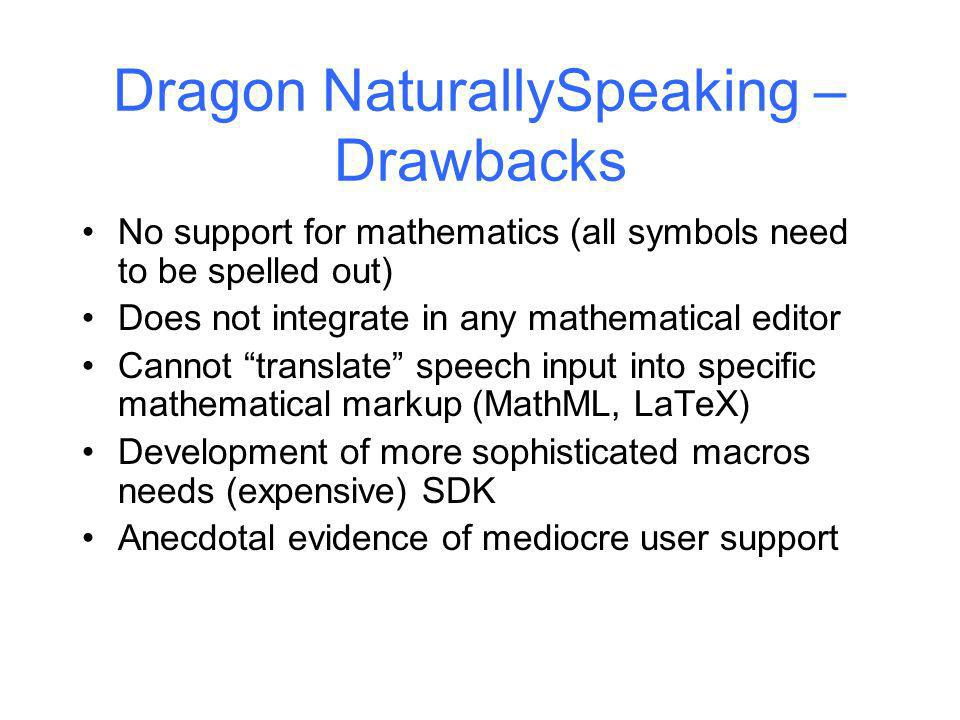 Dragon NaturallySpeaking – Drawbacks No support for mathematics (all symbols need to be spelled out) Does not integrate in any mathematical editor Cannot translate speech input into specific mathematical markup (MathML, LaTeX) Development of more sophisticated macros needs (expensive) SDK Anecdotal evidence of mediocre user support Kingston University