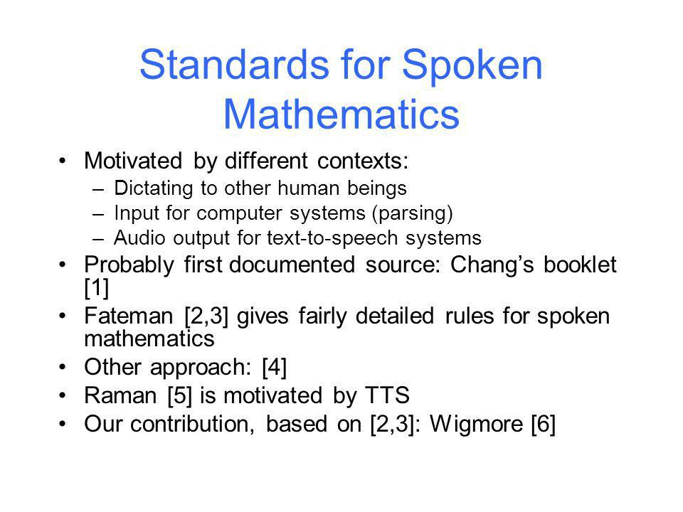 Standards for Spoken Mathematics Motivated by different contexts: –Dictating to other human beings –Input for computer systems (parsing) –Audio output for text-to-speech systems Probably first documented source: Changs booklet [1] Fateman [2,3] gives fairly detailed rules for spoken mathematics Other approach: [4] Raman [5] is motivated by TTS Our contribution, based on [2,3]: Wigmore [6] Kingston University