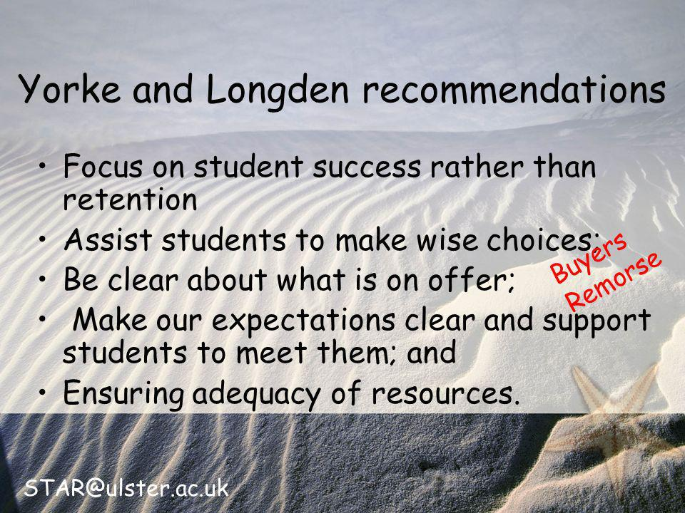 STAR@ulster.ac.uk Yorke and Longden recommendations Focus on student success rather than retention Assist students to make wise choices; Be clear about what is on offer; Make our expectations clear and support students to meet them; and Ensuring adequacy of resources.